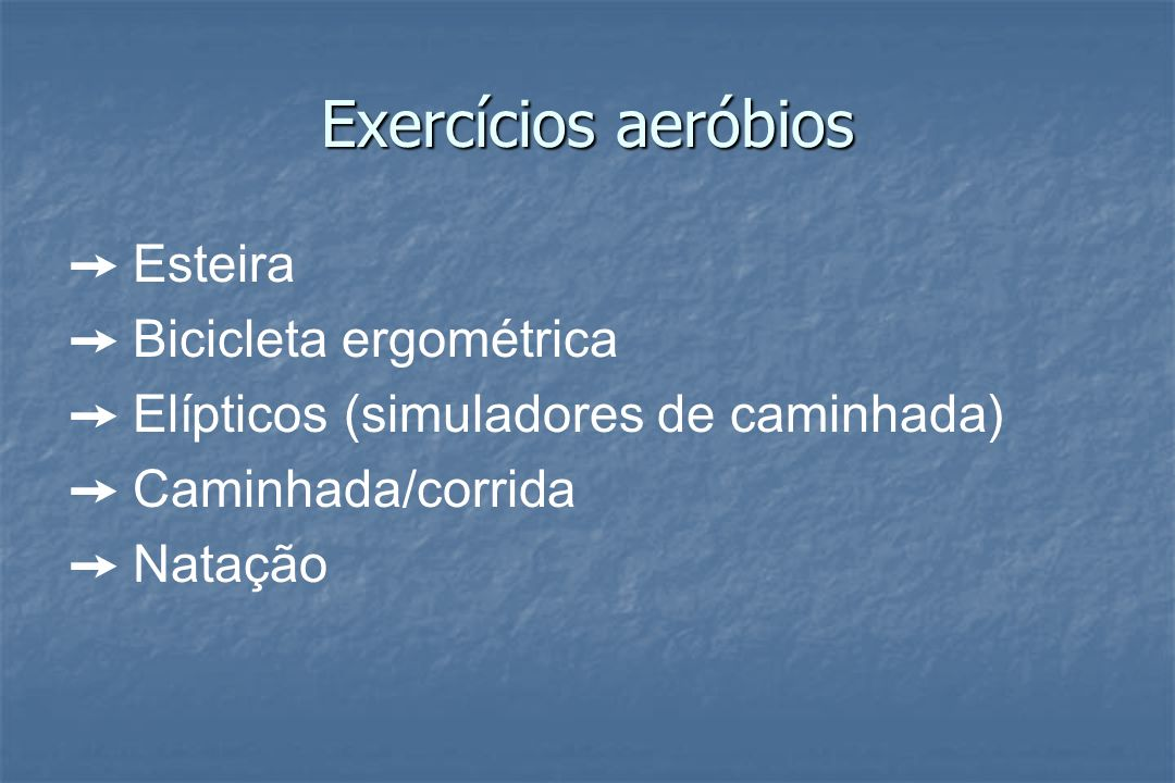 Exercícios aeróbios Esteira Bicicleta ergométrica Elípticos (simuladores de caminhada) Caminhada/corrida Natação