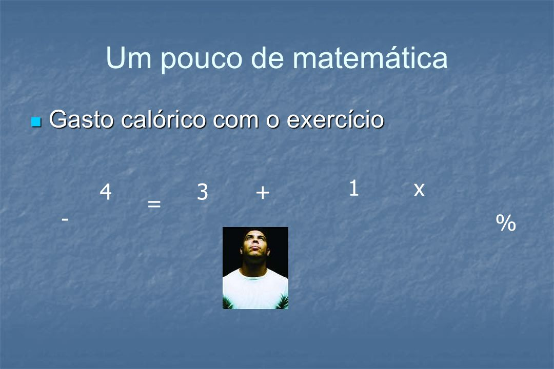 Um pouco de matemática Gasto calórico com o exercício Gasto calórico com o exercício + - % = 1 3 x 4