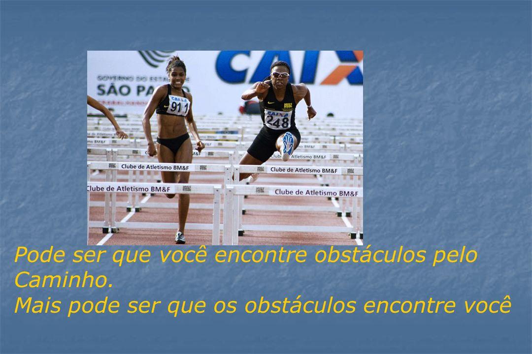 Pode ser que você encontre obstáculos pelo Caminho. Mais pode ser que os obstáculos encontre você
