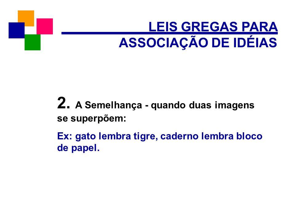 LEIS GREGAS PARA ASSOCIAÇÃO DE IDÉIAS 2. A Semelhança - quando duas imagens se superpõem: Ex: gato lembra tigre, caderno lembra bloco de papel.