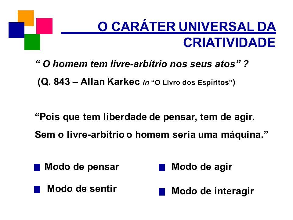 O CARÁTER UNIVERSAL DA CRIATIVIDADE Modo de pensar Modo de sentir Modo de agir O homem tem livre-arbítrio nos seus atos ? (Q. 843 – Allan Karkec in O