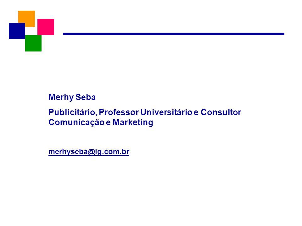 Merhy Seba Publicitário, Professor Universitário e Consultor Comunicação e Marketing merhyseba@ig.com.br
