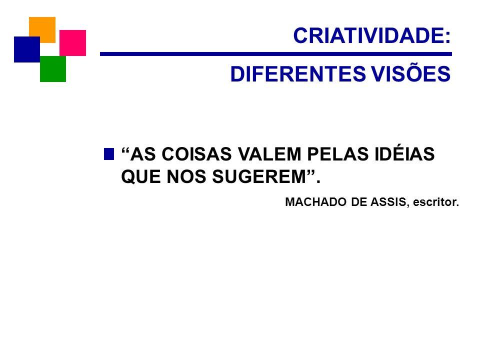 CRIATIVIDADE: DIFERENTES VISÕES AS COISAS VALEM PELAS IDÉIAS QUE NOS SUGEREM. MACHADO DE ASSIS, escritor.