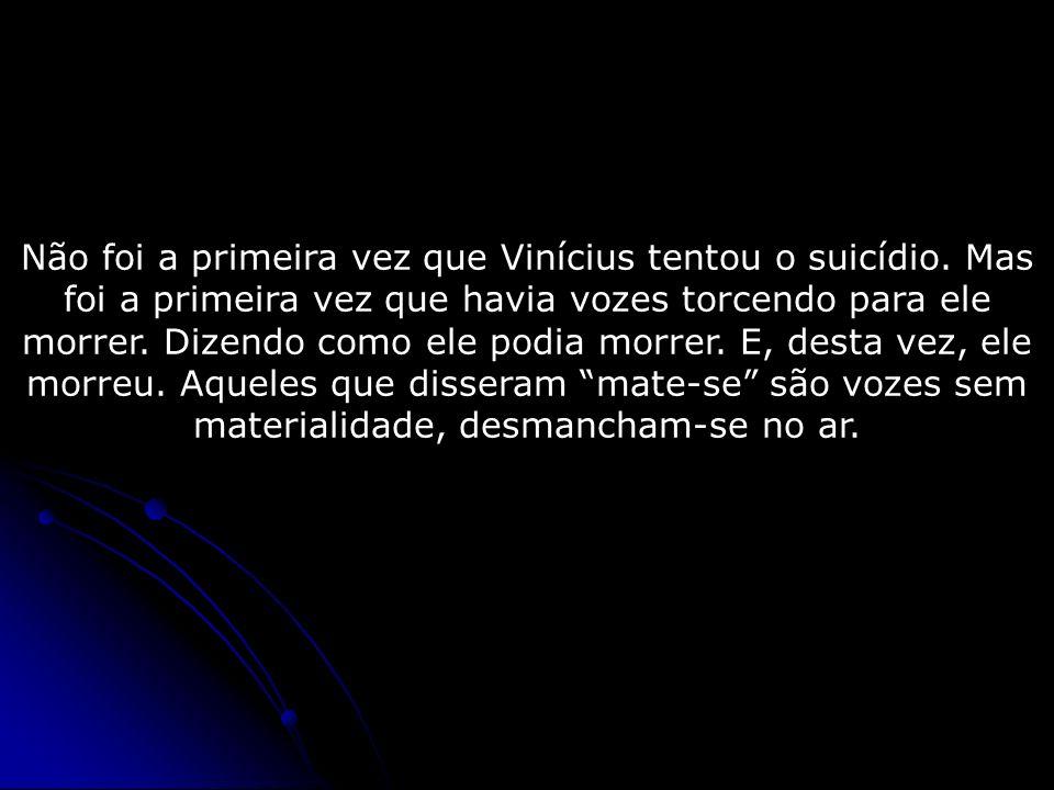 Não foi a primeira vez que Vinícius tentou o suicídio. Mas foi a primeira vez que havia vozes torcendo para ele morrer. Dizendo como ele podia morrer.