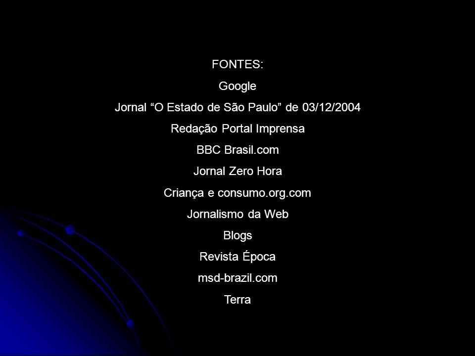 FONTES: Google Jornal O Estado de São Paulo de 03/12/2004 Redação Portal Imprensa BBC Brasil.com Jornal Zero Hora Criança e consumo.org.com Jornalismo