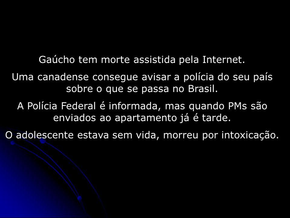 Gaúcho tem morte assistida pela Internet. Uma canadense consegue avisar a polícia do seu país sobre o que se passa no Brasil. A Polícia Federal é info