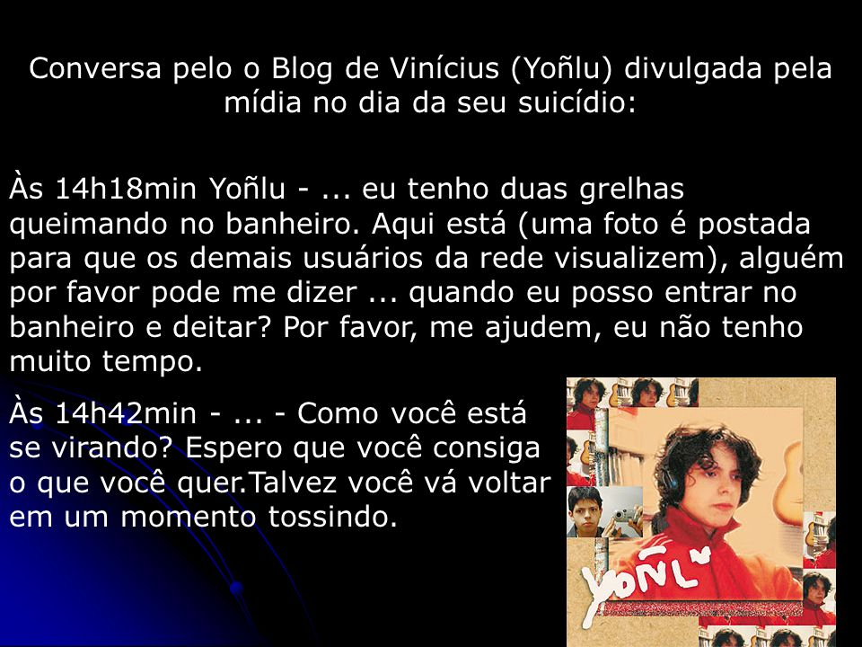 Conversa pelo o Blog de Vinícius (Yoñlu) divulgada pela mídia no dia da seu suicídio: Às 14h18min Yoñlu -... eu tenho duas grelhas queimando no banhei