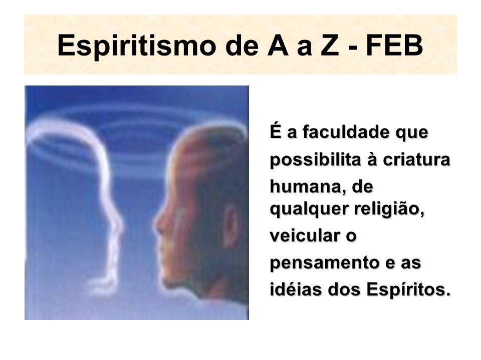 Espiritismo de A a Z - FEB É a faculdade que possibilita à criatura humana, de qualquer religião, veicular o pensamento e as idéias dos Espíritos.