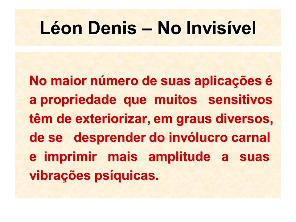 Léon Denis – No Invisível No maior número de suas aplicações é a propriedade que muitos sensitivos têm de exteriorizar, em graus diversos, de se desprender do invólucro carnal e imprimir mais amplitude a suas vibrações psíquicas.