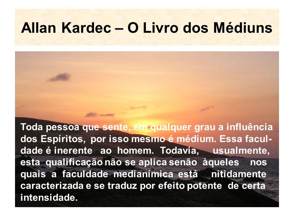 Allan Kardec – O Livro dos Médiuns Toda pessoa que sente, em qualquer grau a influência dos Espíritos, por isso mesmo é médium.