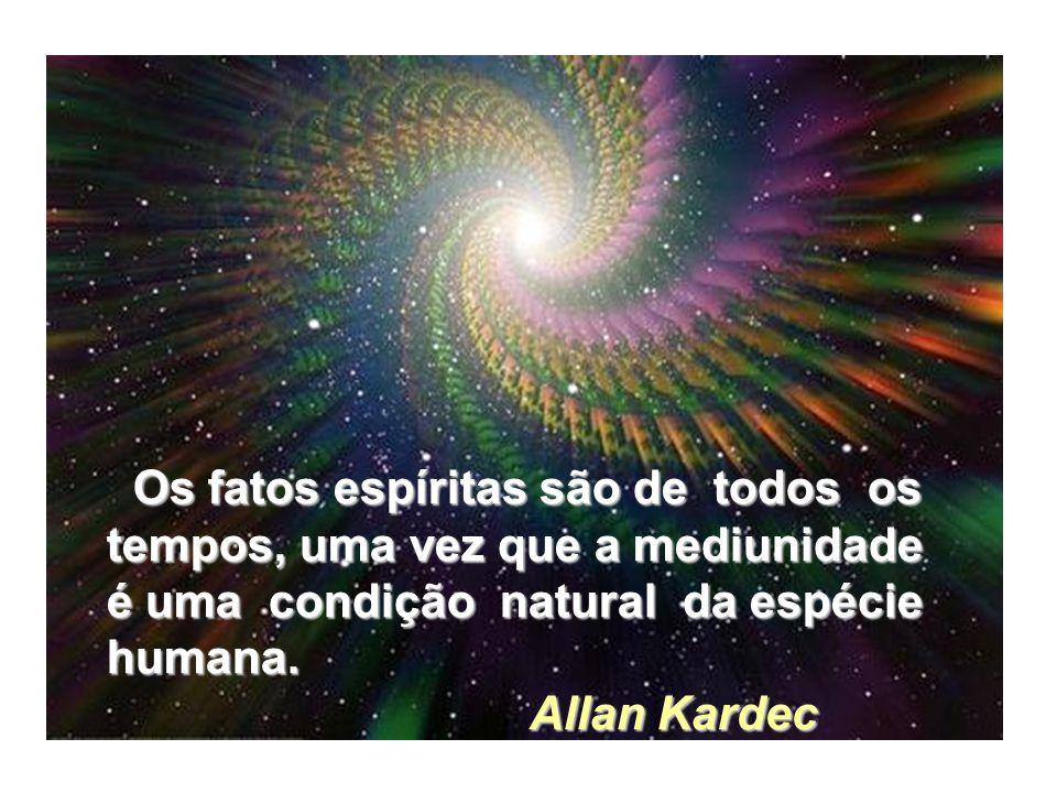 Os fatos espíritas são de todos os Os fatos espíritas são de todos os tempos, uma vez que a mediunidade é uma condição natural da espécie humana.