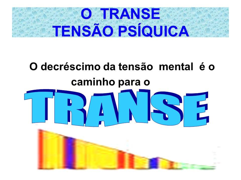 O TRANSE TENSÃO PSÍQUICA O decréscimo da tensão mental é o caminho para o