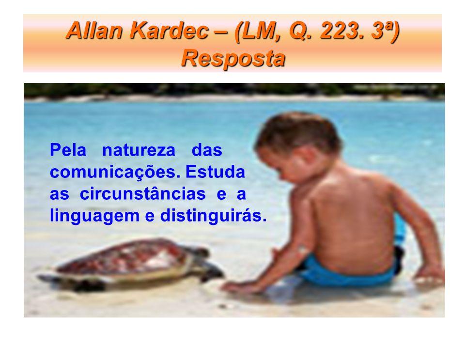 Allan Kardec – (LM, Q.223. 3ª) Resposta Pela natureza das comunicações.