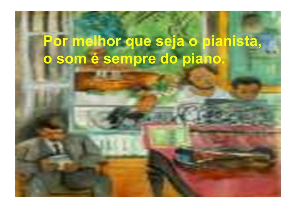 Por melhor que seja o pianista, o som é sempre do piano.