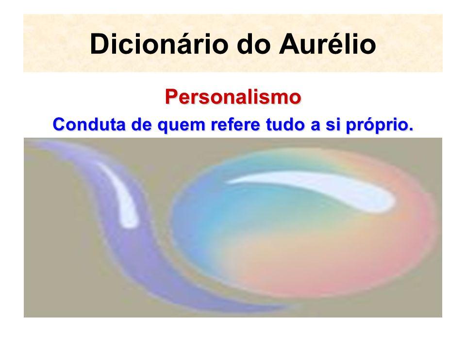 Dicionário do Aurélio Personalismo Conduta de quem refere tudo a si próprio.