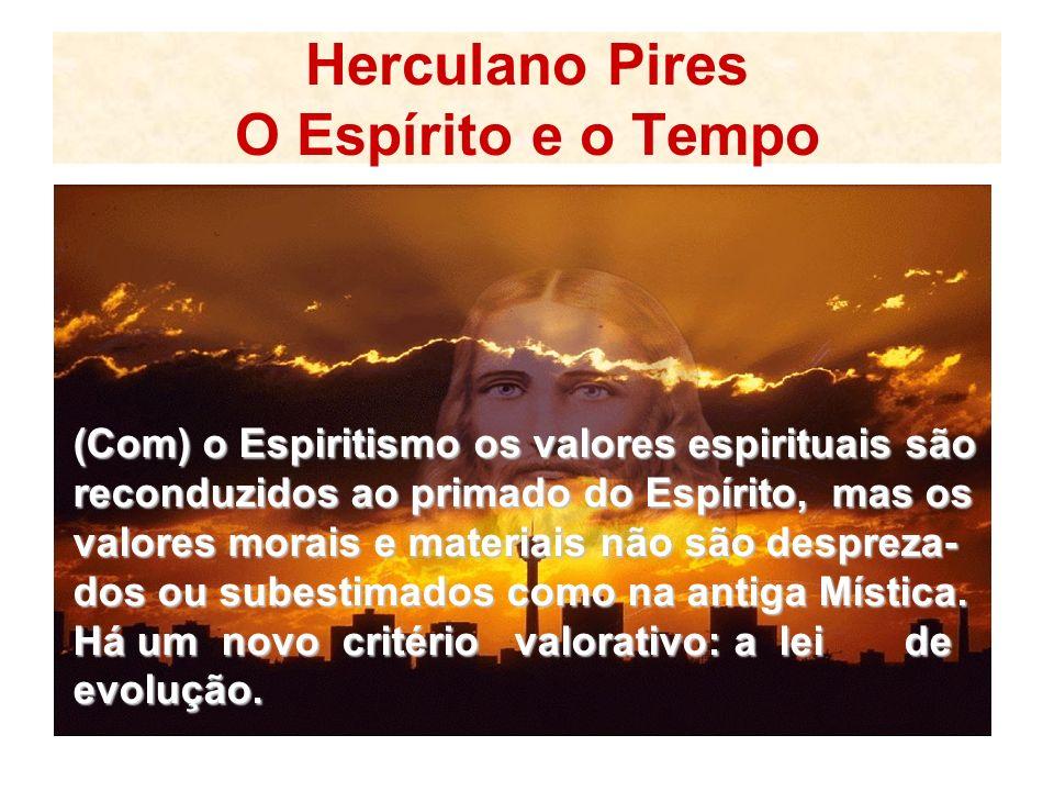 Herculano Pires O Espírito e o Tempo (Com) o Espiritismo os valores espirituais são reconduzidos ao primado do Espírito, mas os valores morais e materiais não são despreza- dos ou subestimados como na antiga Mística.