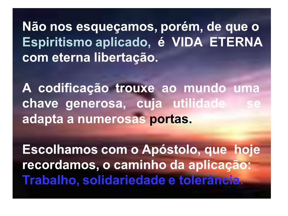 Não nos esqueçamos, porém, de que o Espiritismo aplicado, é VIDA ETERNA com eterna libertação.