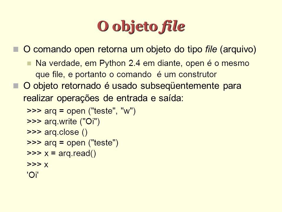 O objeto file O comando open retorna um objeto do tipo file (arquivo) Na verdade, em Python 2.4 em diante, open é o mesmo que file, e portanto o coman
