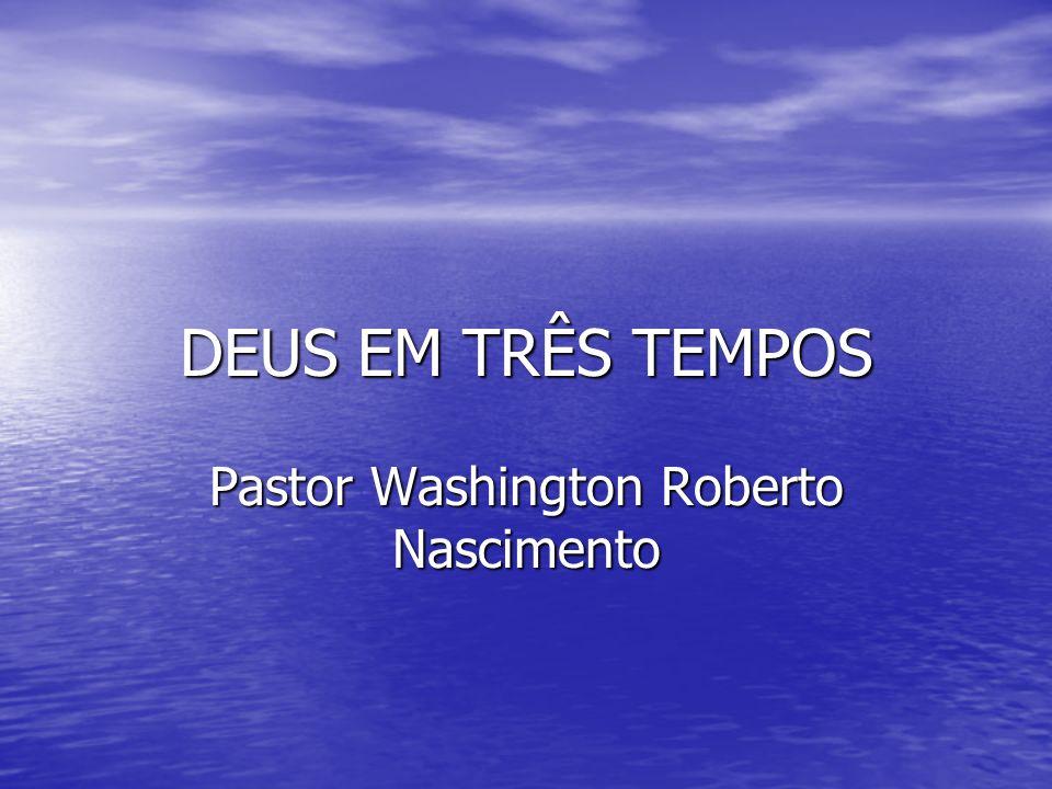 DEUS EM TRÊS TEMPOS Pastor Washington Roberto Nascimento