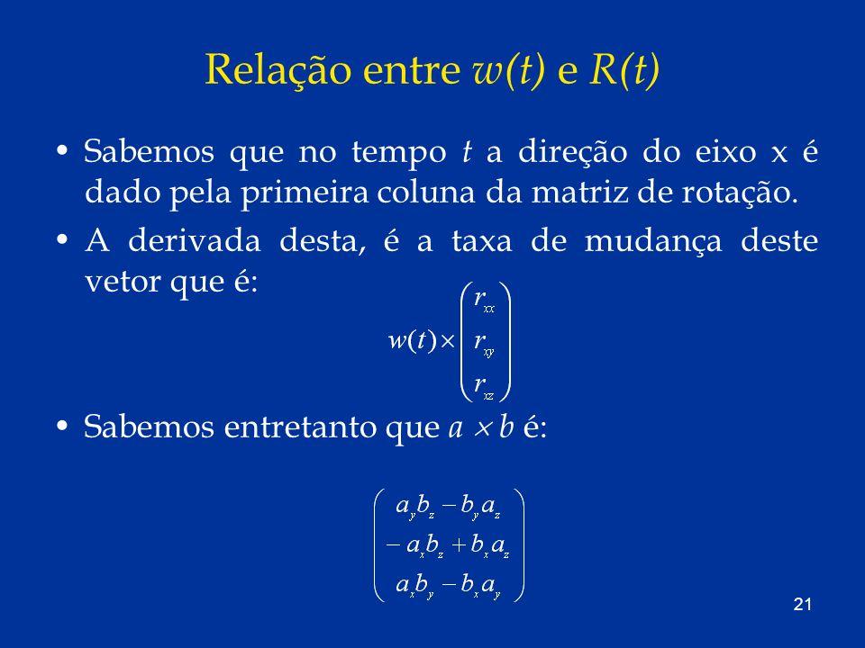 21 Relação entre w(t) e R(t) Sabemos que no tempo t a direção do eixo x é dado pela primeira coluna da matriz de rotação. A derivada desta, é a taxa d
