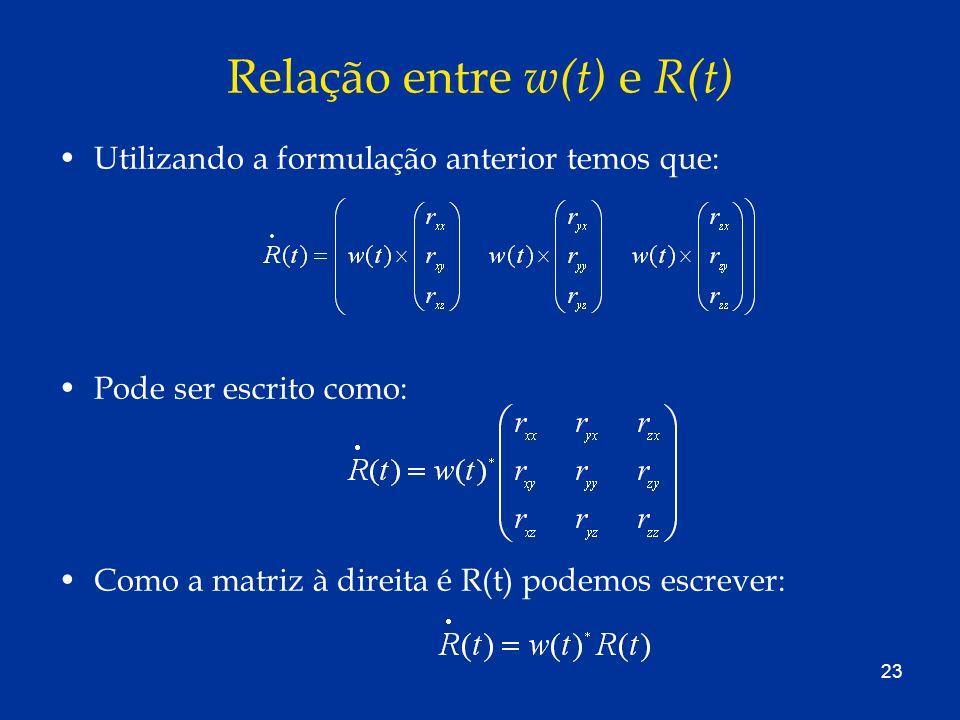 23 Relação entre w(t) e R(t) Utilizando a formulação anterior temos que: Pode ser escrito como: Como a matriz à direita é R(t) podemos escrever: