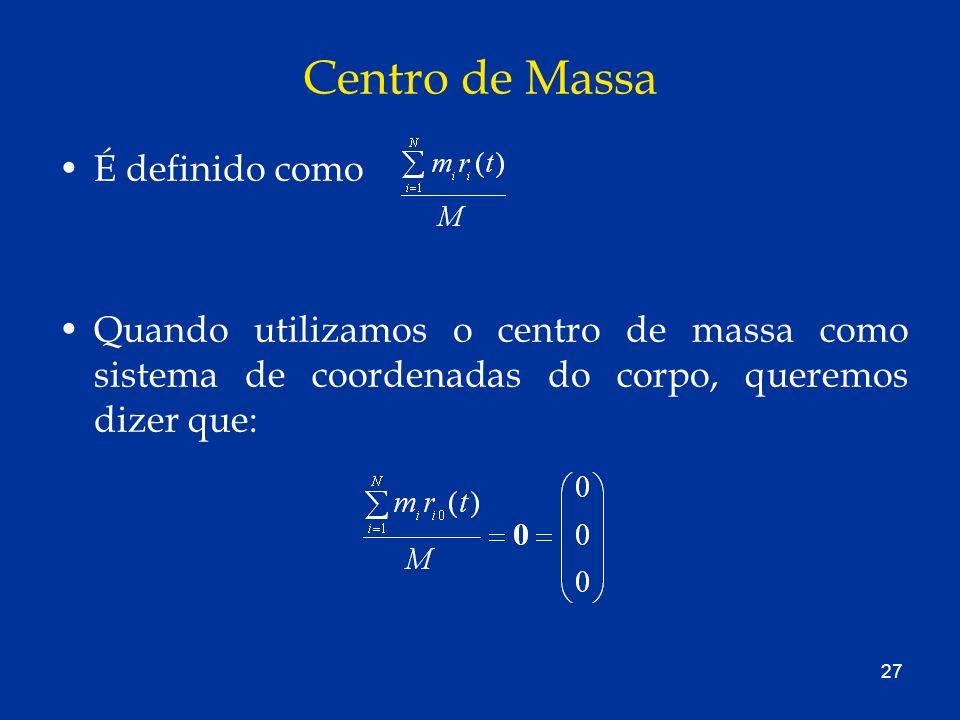 27 Centro de Massa É definido como Quando utilizamos o centro de massa como sistema de coordenadas do corpo, queremos dizer que: