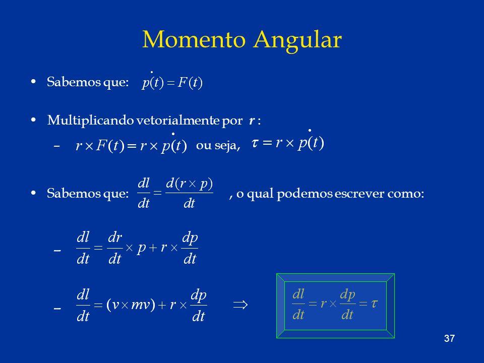 37 Momento Angular Sabemos que:. Multiplicando vetorialmente por r : – ou seja, Sabemos que:, o qual podemos escrever como: –