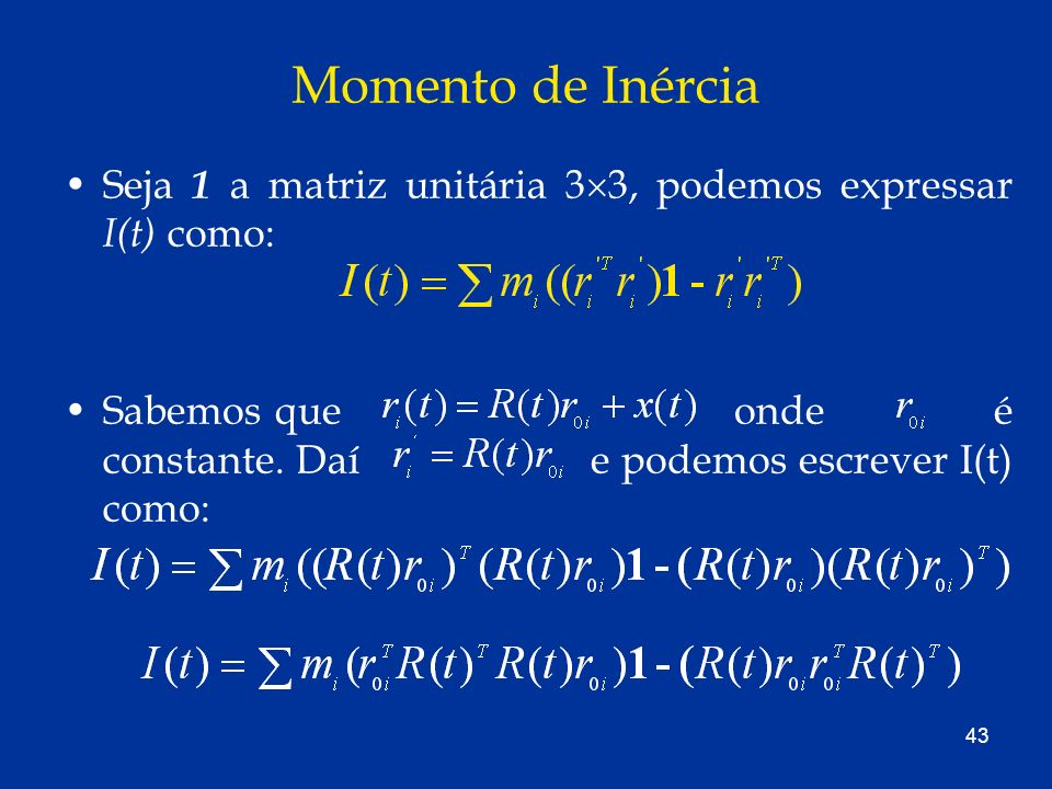 43 Momento de Inércia Seja 1 a matriz unitária 3 3, podemos expressar I(t) como: Sabemos que onde é constante. Daí e podemos escrever I(t) como: