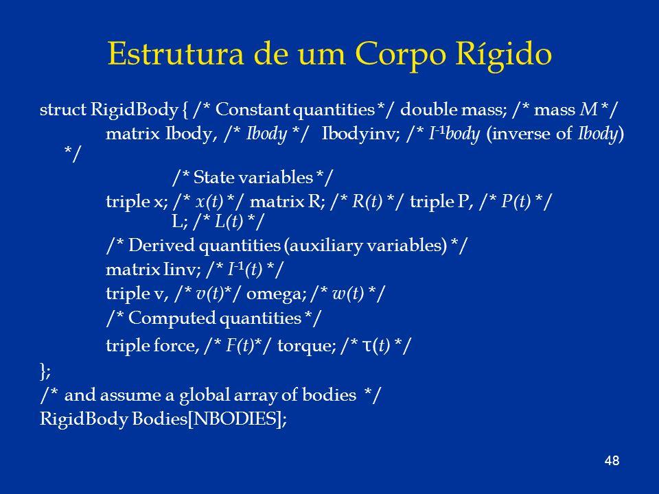 48 Estrutura de um Corpo Rígido struct RigidBody { /* Constant quantities */ double mass; /* mass M */ matrix Ibody, /* Ibody */ Ibodyinv; /* I -1 bod