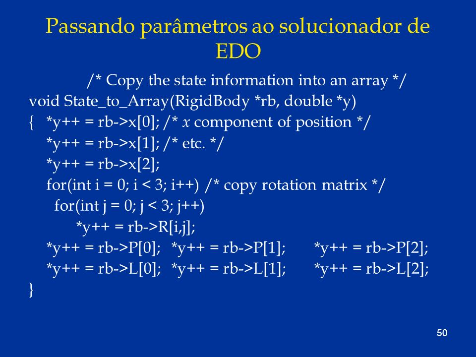 50 Passando parâmetros ao solucionador de EDO /* Copy the state information into an array */ void State_to_Array(RigidBody *rb, double *y) {*y++ = rb-