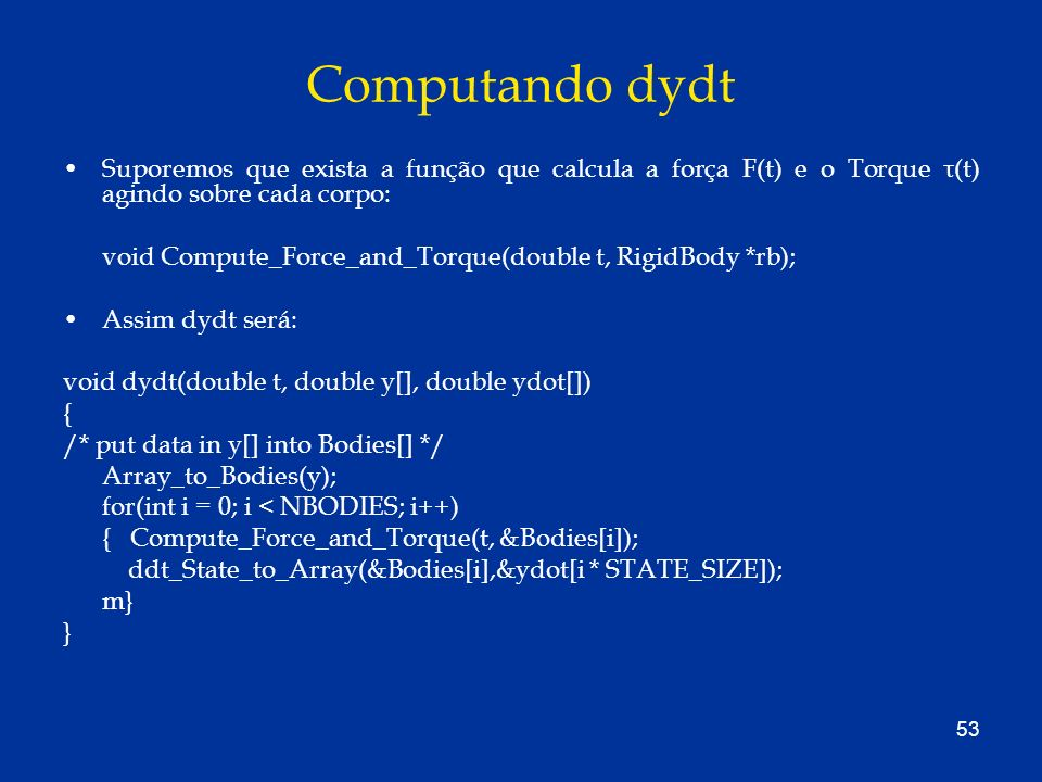 53 Computando dydt Suporemos que exista a função que calcula a força F(t) e o Torque τ(t) agindo sobre cada corpo: void Compute_Force_and_Torque(doubl