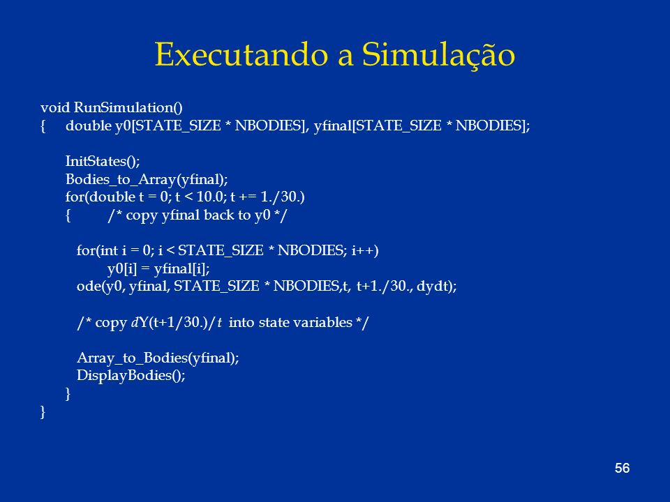 56 Executando a Simulação void RunSimulation() { double y0[STATE_SIZE * NBODIES], yfinal[STATE_SIZE * NBODIES]; InitStates(); Bodies_to_Array(yfinal);