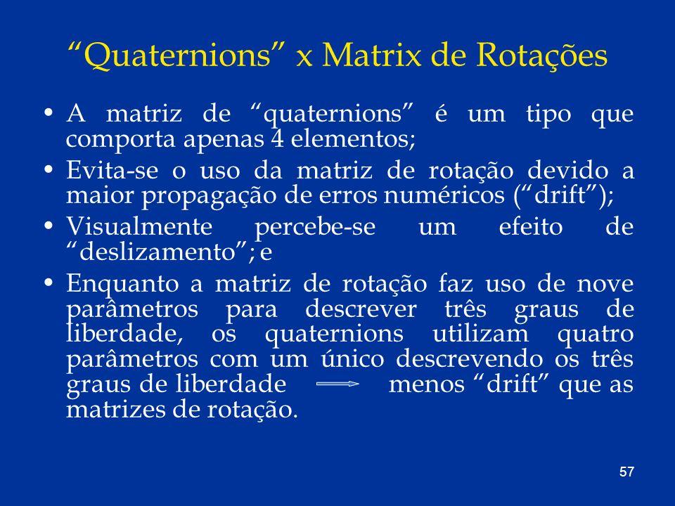 57 Quaternions x Matrix de Rotações A matriz de quaternions é um tipo que comporta apenas 4 elementos; Evita-se o uso da matriz de rotação devido a ma