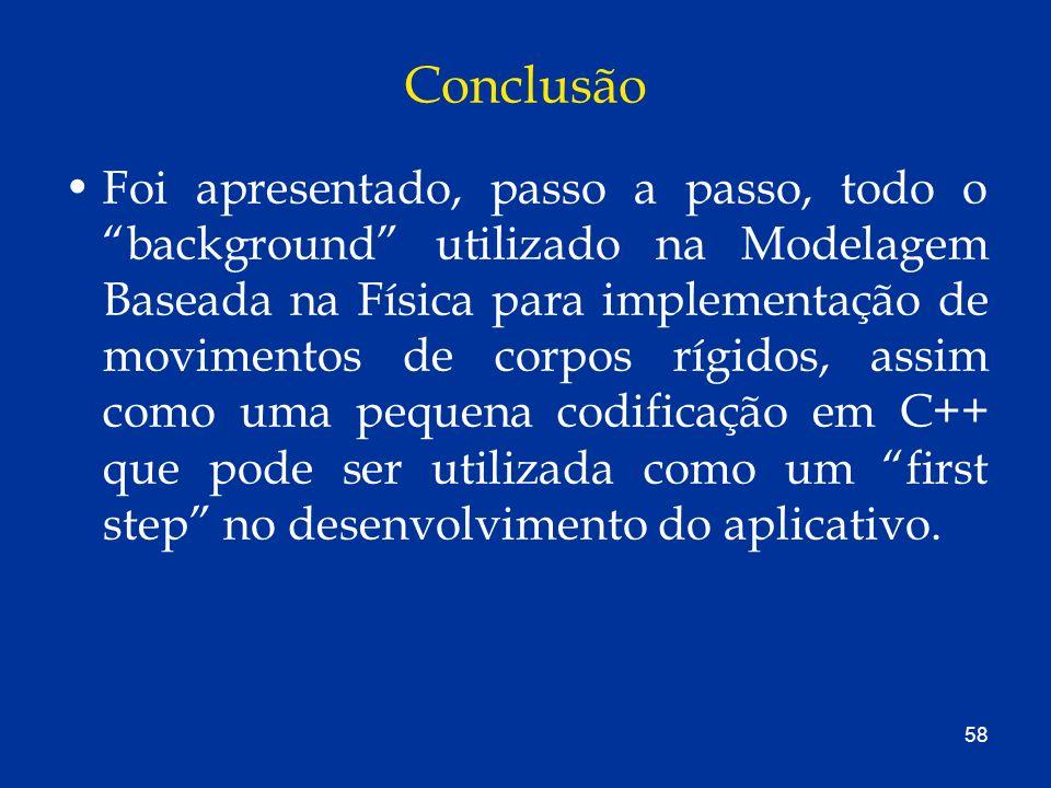 58 Conclusão Foi apresentado, passo a passo, todo o background utilizado na Modelagem Baseada na Física para implementação de movimentos de corpos ríg