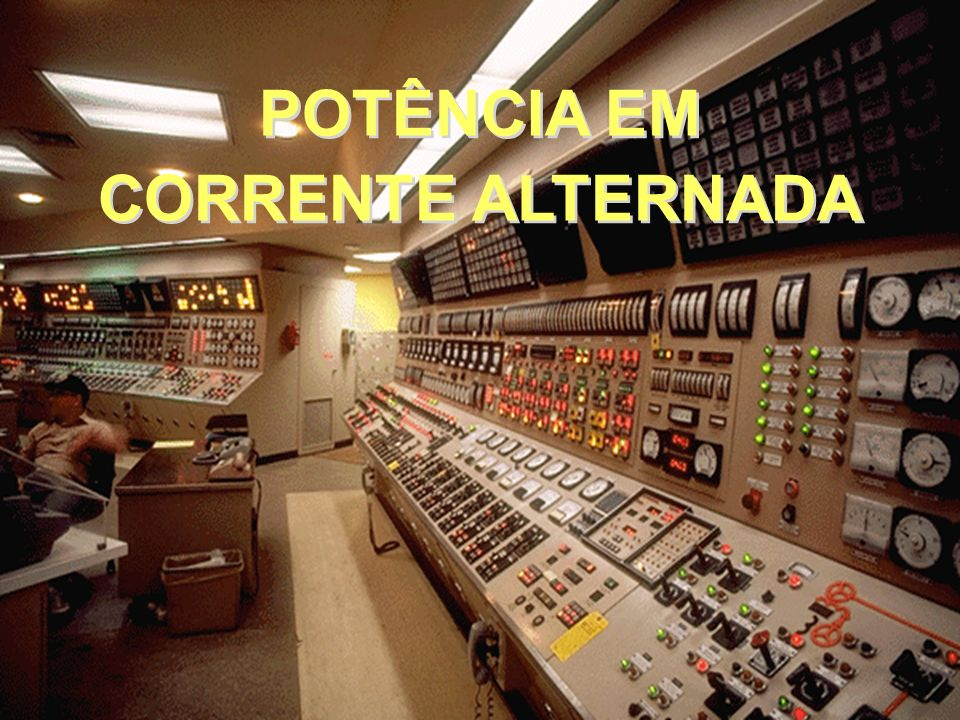 POTÊNCIA EM CORRENTE ALTERNADA POTÊNCIA EM CORRENTE ALTERNADA