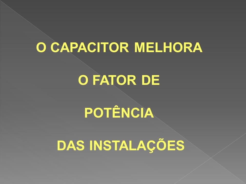 O CAPACITOR MELHORA O FATOR DE POTÊNCIA DAS INSTALAÇÕES