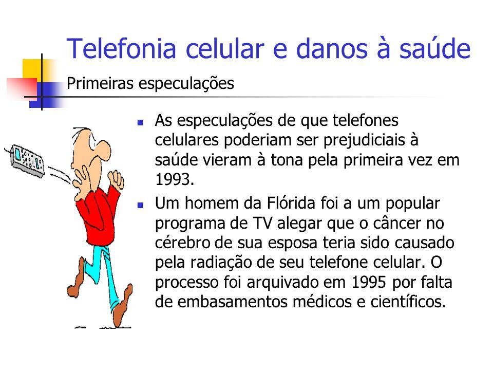 Telefonia celular e danos à saúde As especulações de que telefones celulares poderiam ser prejudiciais à saúde vieram à tona pela primeira vez em 1993
