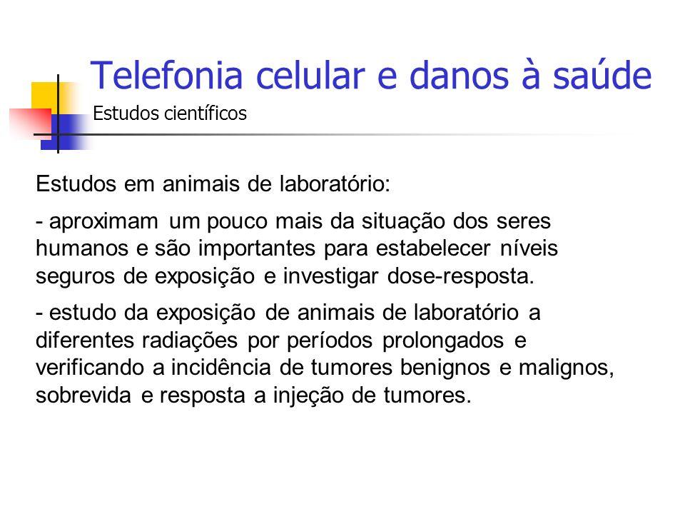 Telefonia celular e danos à saúde Estudos científicos Estudos em animais de laboratório: - aproximam um pouco mais da situação dos seres humanos e são