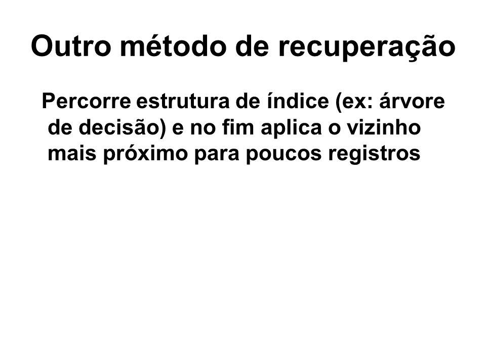 Outro método de recuperação Percorre estrutura de índice (ex: árvore de decisão) e no fim aplica o vizinho mais próximo para poucos registros