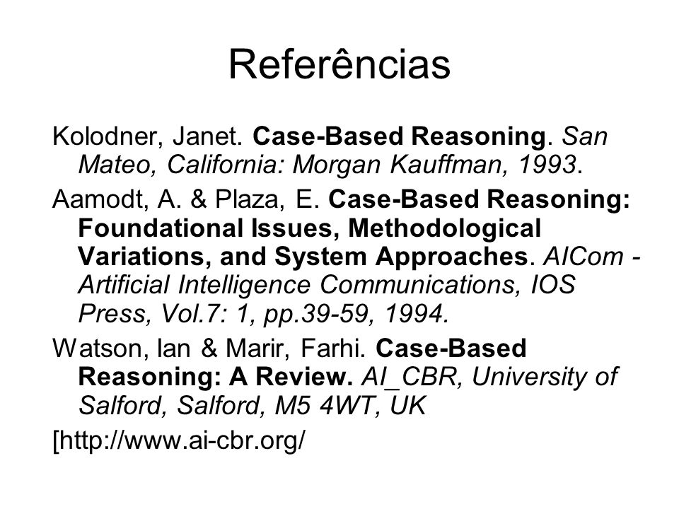 Referências Kolodner, Janet. Case-Based Reasoning. San Mateo, California: Morgan Kauffman, 1993. Aamodt, A. & Plaza, E. Case-Based Reasoning: Foundati