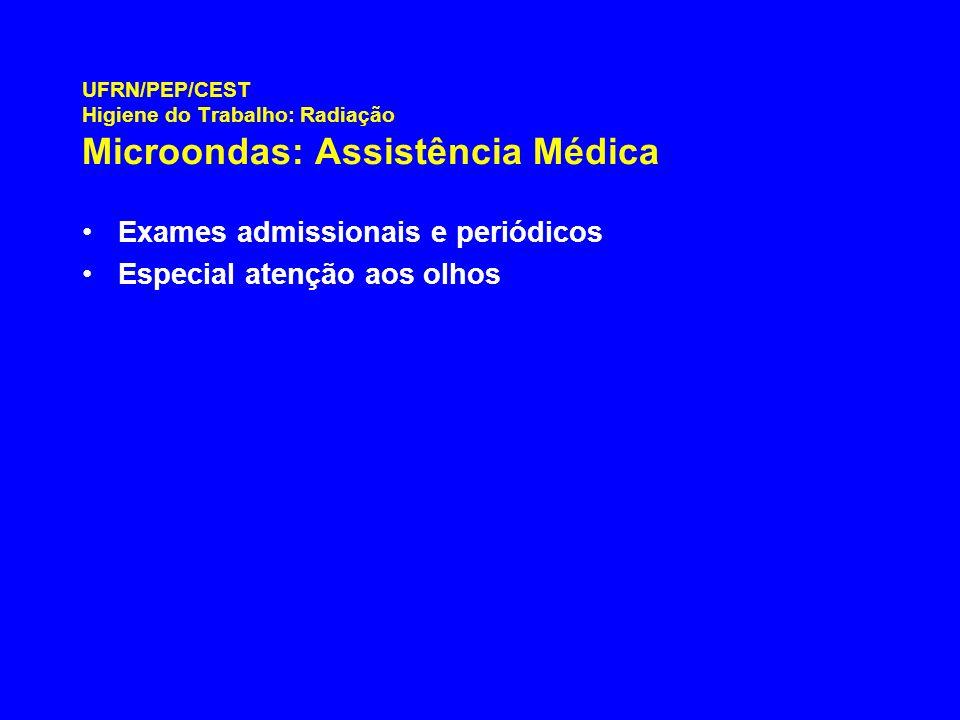 UFRN/PEP/CEST Higiene do Trabalho: Radiação Microondas: Assistência Médica Exames admissionais e periódicos Especial atenção aos olhos