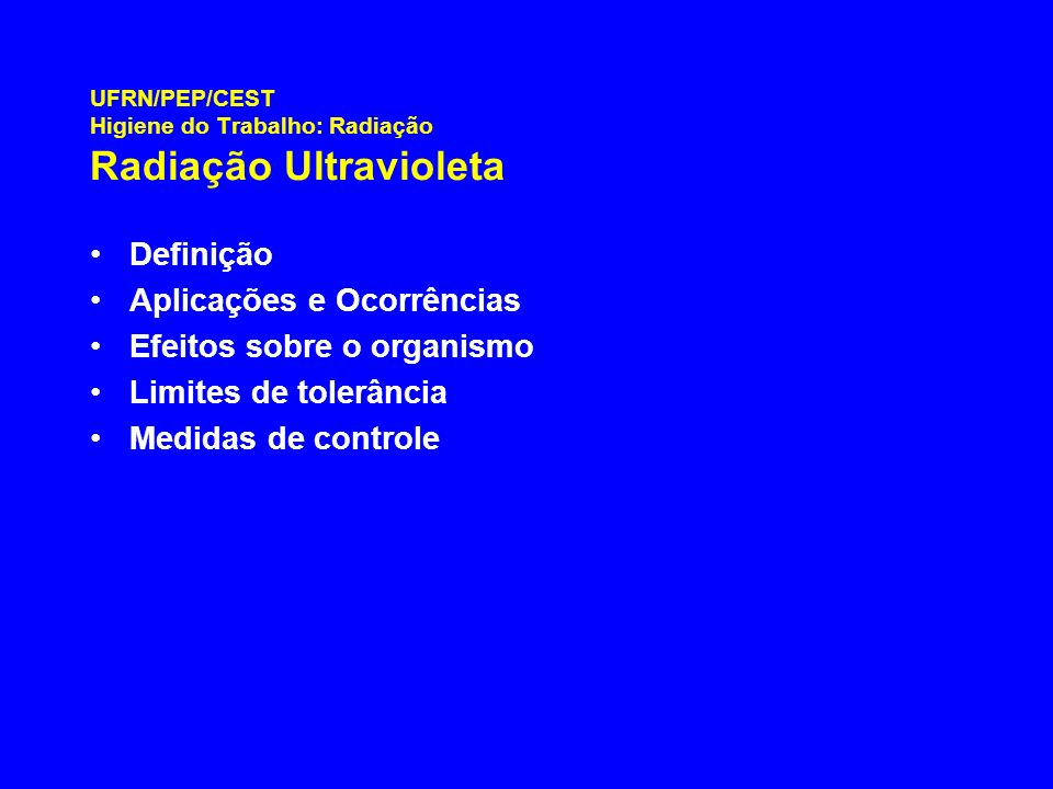 UFRN/PEP/CEST Higiene do Trabalho: Radiação Radiação Ultravioleta Definição Aplicações e Ocorrências Efeitos sobre o organismo Limites de tolerância M