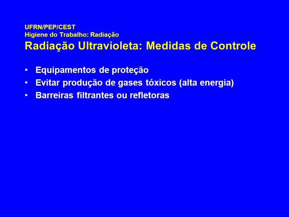 UFRN/PEP/CEST Higiene do Trabalho: Radiação Radiação Ultravioleta: Medidas de Controle Equipamentos de proteção Evitar produção de gases tóxicos (alta