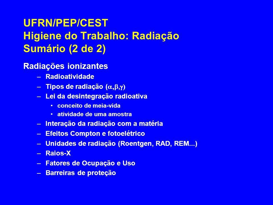UFRN/PEP/CEST Higiene do Trabalho: Radiação Sumário (2 de 2) Radiações ionizantes –Radioatividade –Tipos de radiação (, –Lei da desintegração radioati