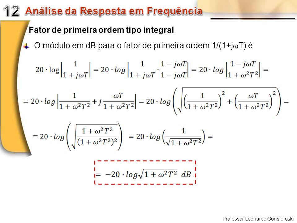 Professor Leonardo Gonsioroski Fator de primeira ordem tipo integral O módulo em dB para o fator de primeira ordem 1/(1+j T) é: