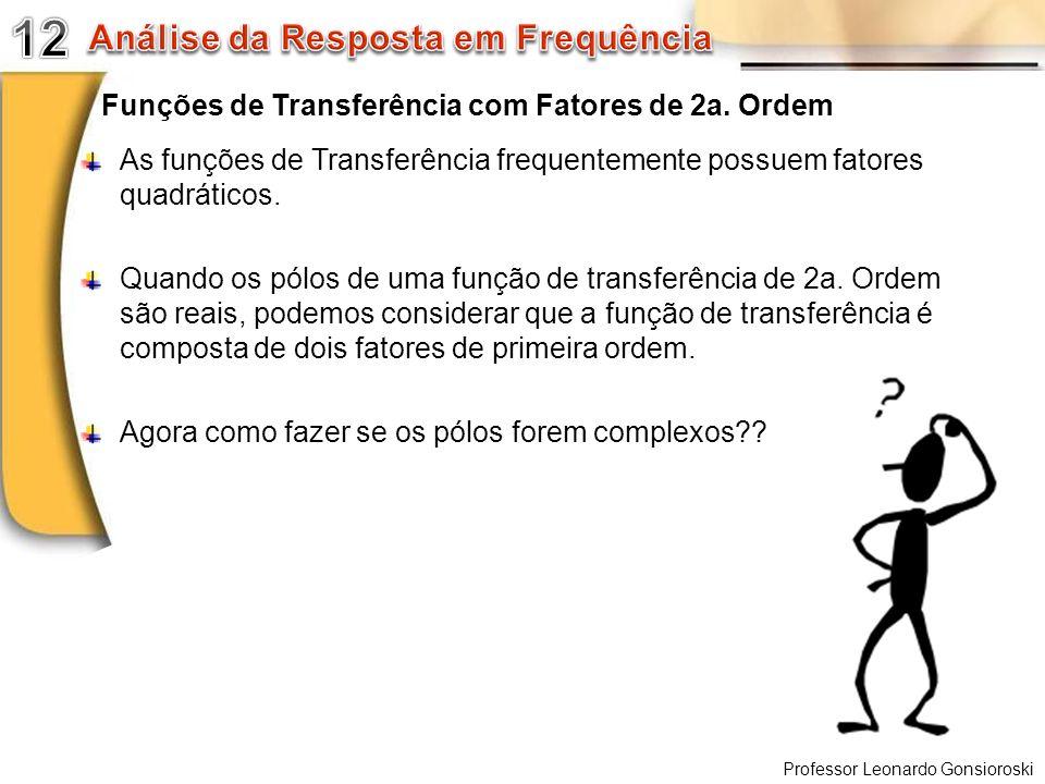Professor Leonardo Gonsioroski Funções de Transferência com Fatores de 2a. Ordem As funções de Transferência frequentemente possuem fatores quadrático