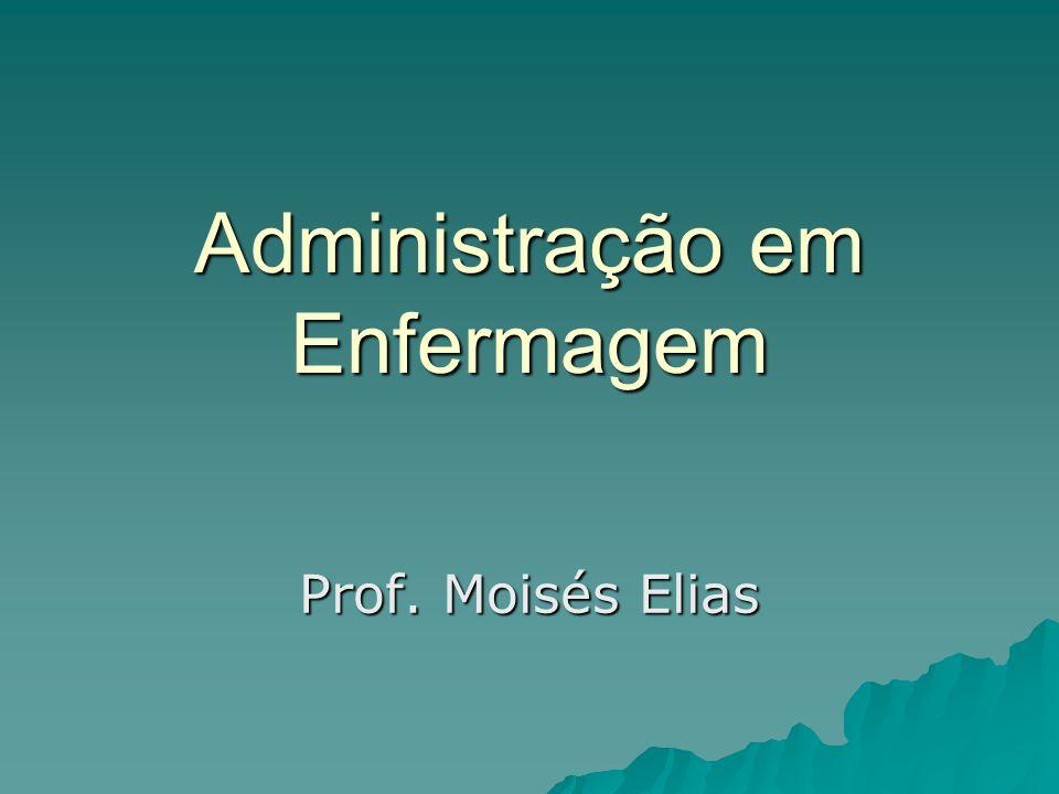 Administração em Enfermagem Prof. Moisés Elias