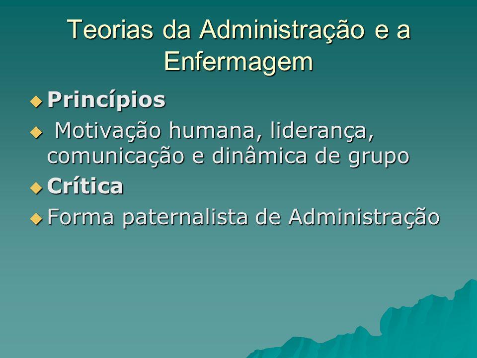 Teorias da Administração e a Enfermagem Princípios Princípios Motivação humana, liderança, comunicação e dinâmica de grupo Motivação humana, liderança