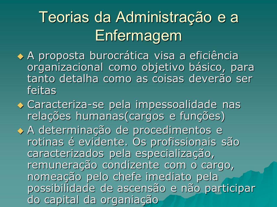 Teorias da Administração e a Enfermagem A proposta burocrática visa a eficiência organizacional como objetivo básico, para tanto detalha como as coisa