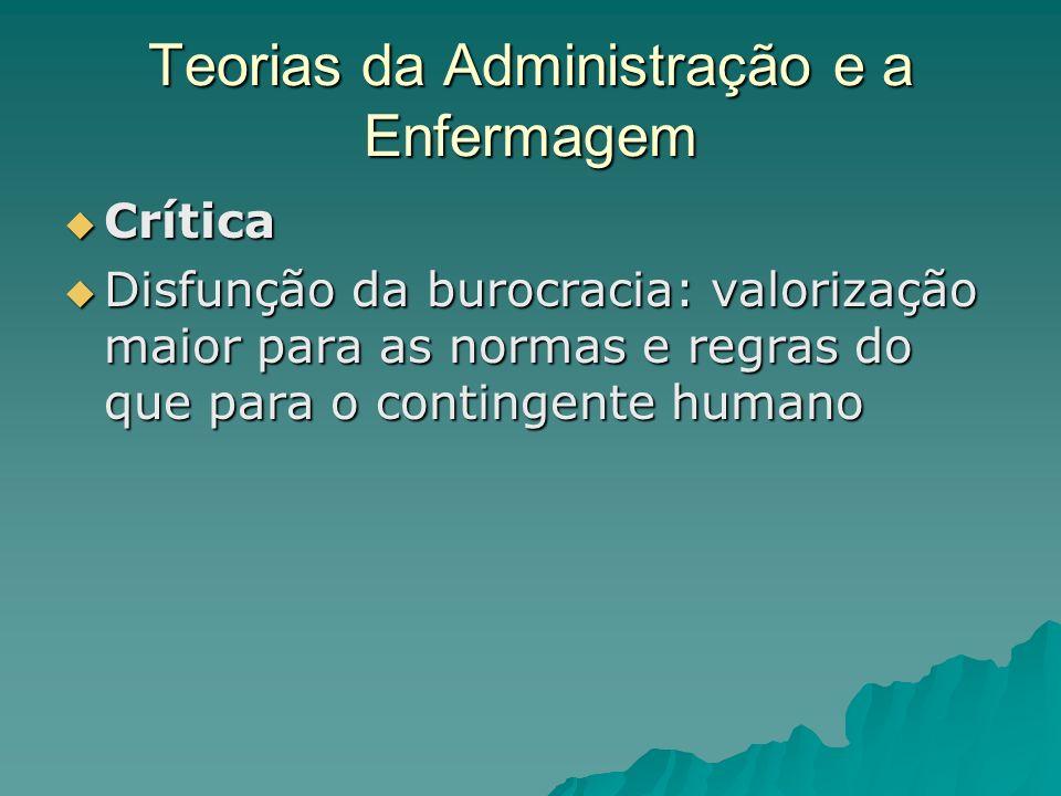 Teorias da Administração e a Enfermagem Crítica Crítica Disfunção da burocracia: valorização maior para as normas e regras do que para o contingente h